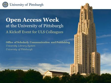 Open Access Week at the University of Pittsburgh A Kickoff Event for ULS Colleagues Office of Scholarly Communication and Publishing University Library.