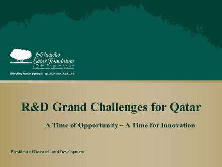 R&D Grand Challenges for Qatar A Time of Opportunity – A Time for Innovation President of Research and Development.