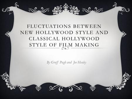 FLUCTUATIONS BETWEEN NEW HOLLYWOOD STYLE AND CLASSICAL HOLLYWOOD STYLE OF FILM MAKING By Gruff Pugh and Joe Healey.