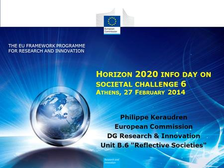Policy Research and Innovation Research and Innovation H ORIZON 2020 INFO DAY ON SOCIETAL CHALLENGE 6 A THENS, 27 F EBRUARY 2014 Philippe Keraudren European.