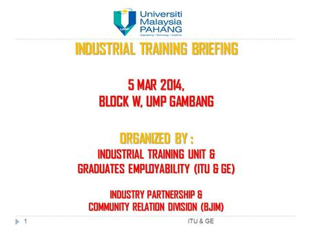 INDUSTRIAL TRAINING BRIEFING 5 MAR 2014, BLOCK W, UMP GAMBANG ORGANIZED BY : INDUSTRIAL TRAINING UNIT & GRADUATES EMPLOYABILITY (ITU & GE) INDUSTRY PARTNERSHIP.