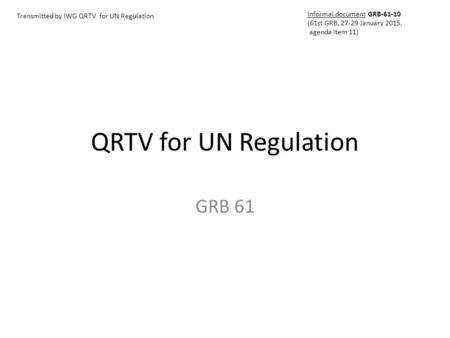 QRTV for UN Regulation GRB 61 Transmitted by IWG QRTV for UN Regulation Informal document GRB-61-10 (61st GRB, 27-29 January 2015, agenda item 11)