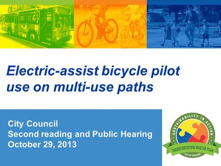 Electric-assist bicycle pilot use on multi-use paths City Council Second reading and Public Hearing October 29, 2013.
