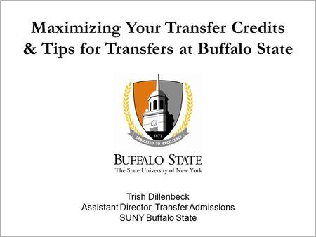 Maximizing Your Transfer Credits & Tips for Transfers at Buffalo State Trish Dillenbeck Assistant Director, Transfer Admissions SUNY Buffalo State.
