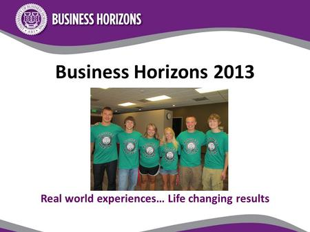 Business Horizons 2013 Real world experiences… Life changing results.