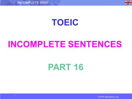 © 2014 wheresjenny.com INCOMPLETE SENT. TOEIC INCOMPLETE SENTENCES PART 16.