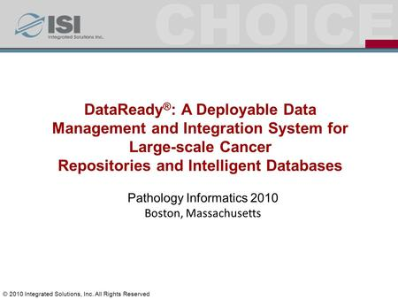 CHOICE Pathology Informatics 2010 Boston, Massachusetts DataReady ® : A Deployable Data Management and Integration System for Large-scale Cancer Repositories.