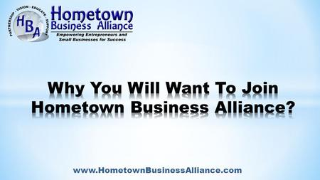Www.HometownBusinessAlliance.com. WHY HBA WAS FOUNDED - Just as the HBA tag line above states: - HBA Founders attended numerous networking events And.