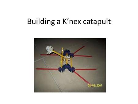 Building a K'nex catapult. History: used in war:- -Ballista's (Crossbow) -David and goliath -Cannons -Tanks -Guns.