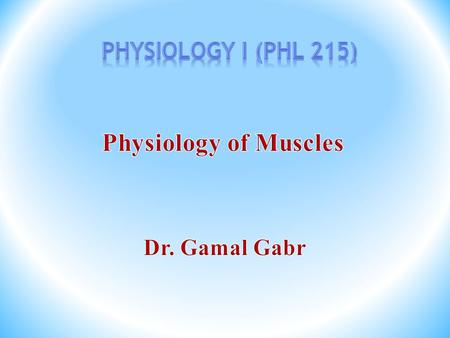Physiology I (PHL 215) Physiology of Muscles Dr. Gamal Gabr.