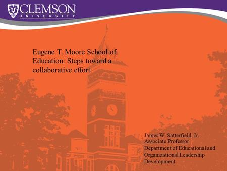 Eugene T. Moore School of Education: Steps toward a collaborative effort. James W. Satterfield, Jr. Associate Professor Department of Educational and Organizational.