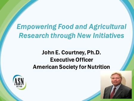 Empowering Food and Agricultural Research through New Initiatives John E. Courtney, Ph.D. Executive Officer American Society for Nutrition.