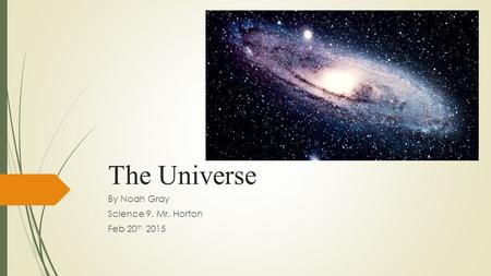 The Universe By Noah Gray Science 9. Mr. Horton Feb 20 th 2015.
