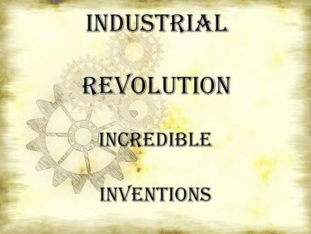Industrial Revolution INCREDIBLE INVENTIONS. The Industrial Revolution.