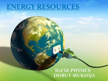 ENERGY RESOURCES IGCSE PHYSICS DHRUV MUKHIJA. What are energy resources? Energy resources are ways to obtain energy. Anything that can produce heat, power.