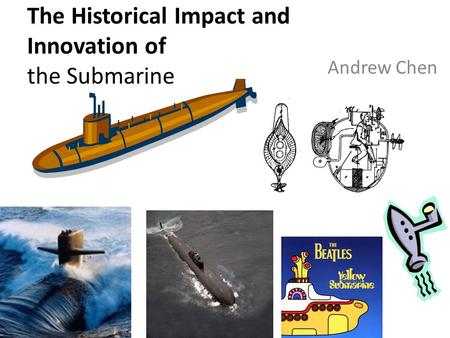 The Historical Impact and Innovation of the Submarine Andrew Chen.