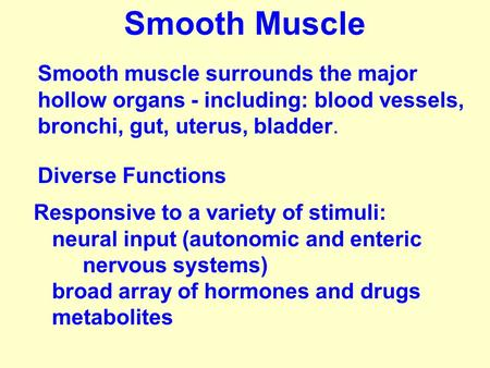 Smooth muscle surrounds the major hollow organs - including: blood vessels, bronchi, gut, uterus, bladder. Responsive to a variety of stimuli: neural input.