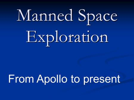 Manned Space Exploration From Apollo to present. Project Apollo Purpose: Land on the moon & return safely to the Earth Purpose: Land on the moon & return.
