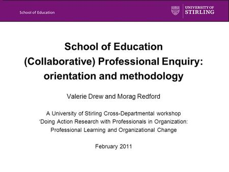 School of Education (Collaborative) Professional Enquiry: orientation and methodology Valerie Drew and Morag Redford A University of Stirling Cross-Departmental.