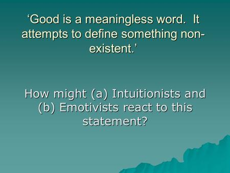 'Good is a meaningless word. It attempts to define something non- existent.' How might (a) Intuitionists and (b) Emotivists react to this statement?