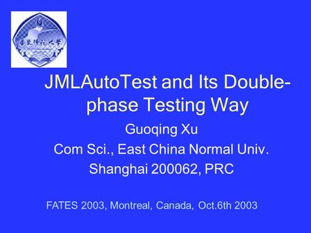 JMLAutoTest and Its Double- phase Testing Way Guoqing Xu Com Sci., East China Normal Univ. Shanghai 200062, PRC FATES 2003, Montreal, Canada, Oct.6th 2003.
