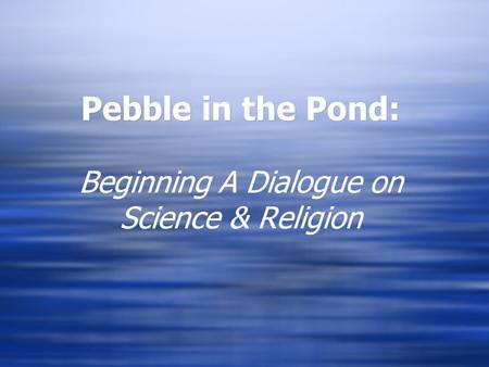 Pebble in the Pond: Beginning A Dialogue on Science & Religion.