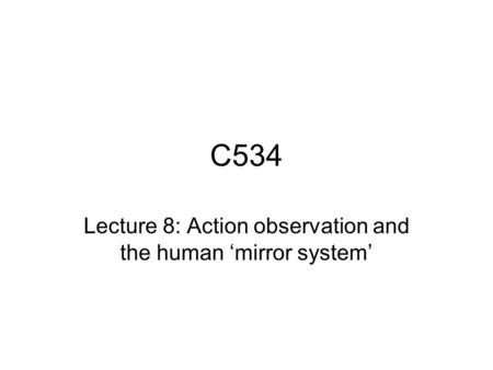C534 Lecture 8: Action observation and the human 'mirror system'