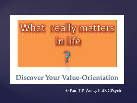 { © Paul T.P. Wong, PhD, CPsych. { Lesson 1: Discover the authentic self.