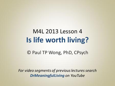 M4L 2013 Lesson 4 Is life worth living? © Paul TP Wong, PhD, CPsych For video segments of previous lectures search DrMeaningfulLiving on YouTube.