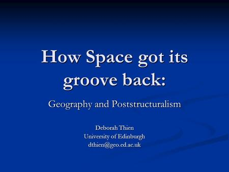 How Space got its groove back: Geography and Poststructuralism Deborah Thien University of Edinburgh
