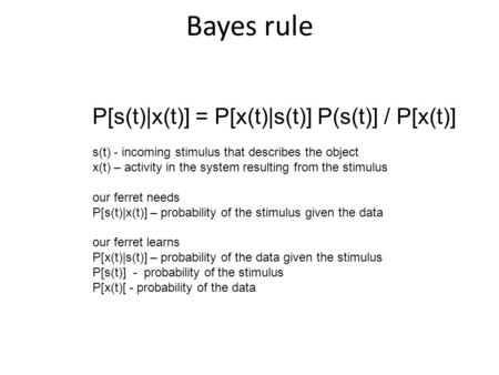 Bayes rule P[s(t)|x(t)] = P[x(t)|s(t)] P(s(t)] / P[x(t)] s(t) - incoming stimulus that describes the object x(t) – activity in the system resulting from.