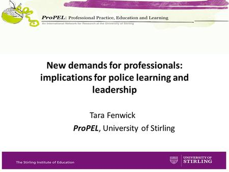 Tara Fenwick ProPEL, University of Stirling New demands for professionals: implications for police learning and leadership.