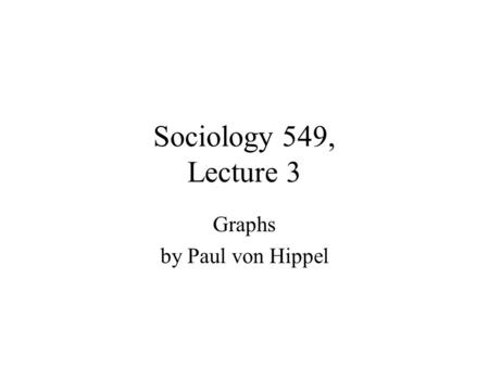 Sociology 549, Lecture 3 Graphs by Paul von Hippel.