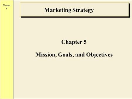 Chapter 5 Marketing Strategy Chapter 5 Mission, Goals, and Objectives.