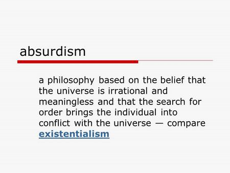 Absurdism a philosophy based on the belief that the universe is irrational and meaningless and that the search for order brings the individual into conflict.