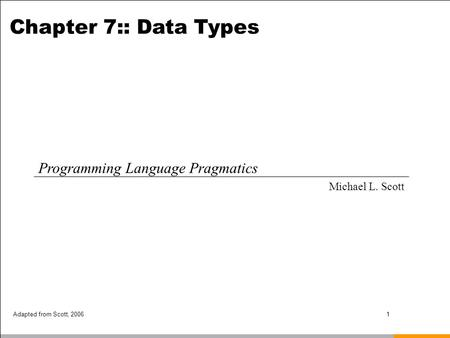 Adapted from Scott, 20061 Chapter 7:: Data Types Programming Language Pragmatics Michael L. Scott.