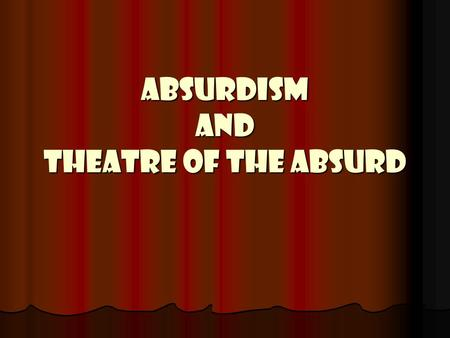 ABSURDISM AND THEATRE OF THE ABSURD. ABSURDISM A philosophy born out of the existential movement…prompted by writers like Albert Camus. The philosophy.