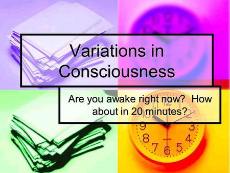 Variations in Consciousness Are you awake right now? How about in 20 minutes?