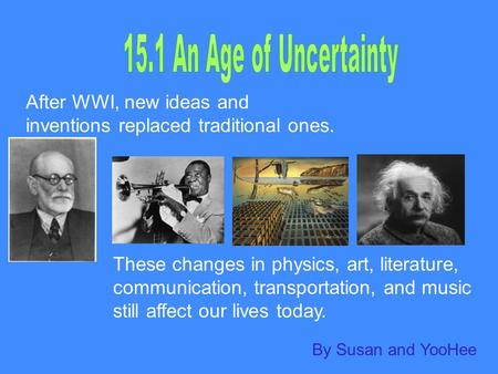 After WWI, new ideas and inventions replaced traditional ones. These changes in physics, art, literature, communication, transportation, and music still.