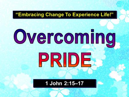 """Embracing Change To Experience Life!"" 1 John 2:15–17."
