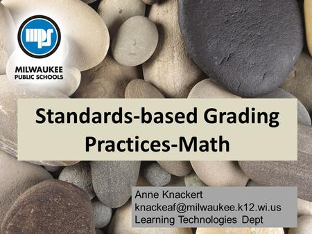 Standards-based Grading Practices-Math Anne Knackert Learning Technologies Dept.