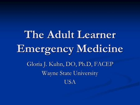 The Adult Learner Emergency Medicine Gloria J. Kuhn, DO, Ph.D, FACEP Wayne State University USA.