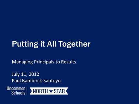 Putting it All Together Managing Principals to Results July 11, 2012 Paul Bambrick-Santoyo.