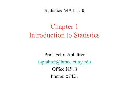 Statistics-MAT 150 Chapter 1 Introduction to Statistics Prof. Felix Apfaltrer Office:N518 Phone: x7421.