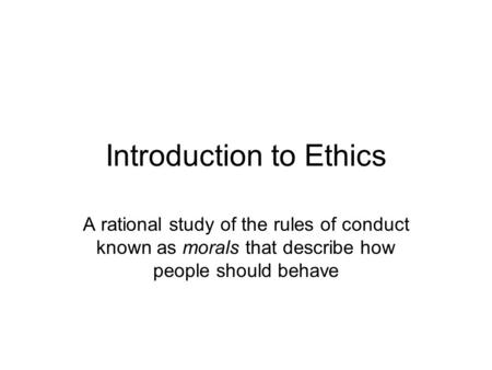 Introduction to Ethics A rational study of the rules of conduct known as morals that describe how people should behave.