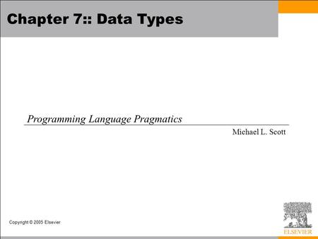 Copyright © 2005 Elsevier Chapter 7:: Data Types Programming Language Pragmatics Michael L. Scott.