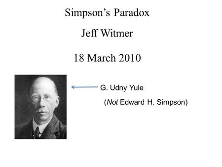 Simpson's Paradox Jeff Witmer 18 March 2010 G. Udny Yule (Not Edward H. Simpson)