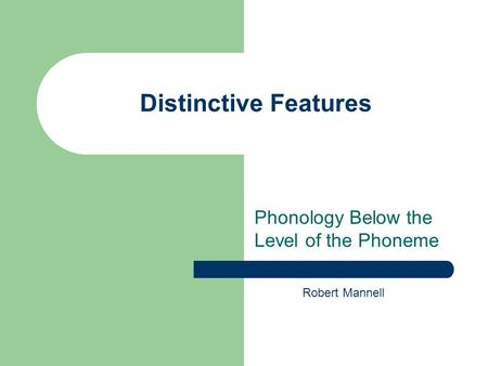 Distinctive Features Phonology Below the Level of the Phoneme Robert Mannell.