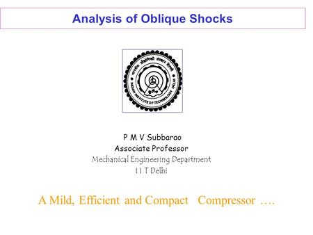 Analysis of Oblique Shocks P M V Subbarao Associate Professor Mechanical Engineering Department I I T Delhi A Mild, Efficient and Compact Compressor ….