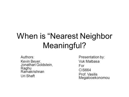 "When is ""Nearest Neighbor Meaningful? Authors: Kevin Beyer, Jonathan Goldstein, Raghu Ramakrishnan Uri Shaft Presentation by: Vuk Malbasa For CIS664 Prof."